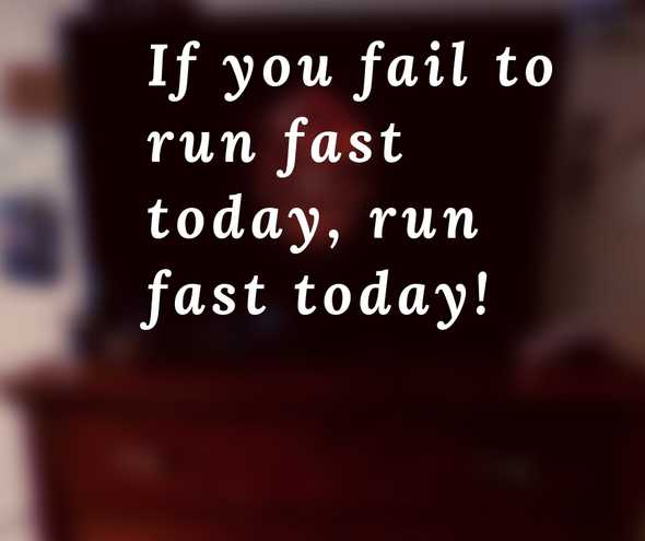 If you fail to run fast today, run fast today!