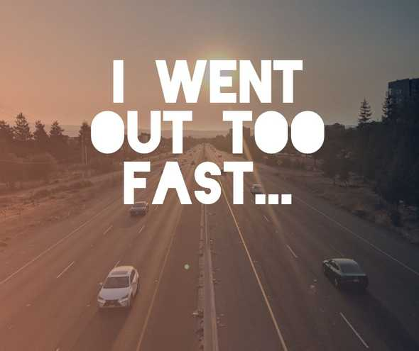 I went out too fast.