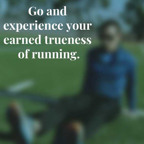 Go and experience your earned trueness of running.